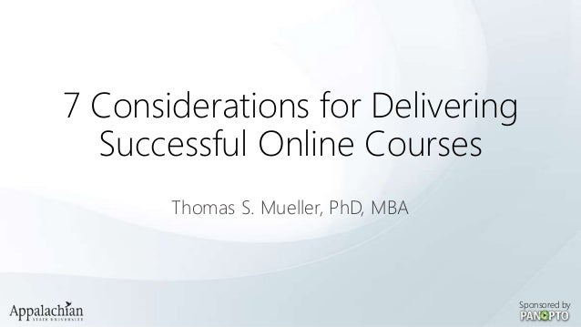 7 Considerations for Delivering Successful Online Courses Thomas S. Mueller, PhD, MBA  Sponsored by