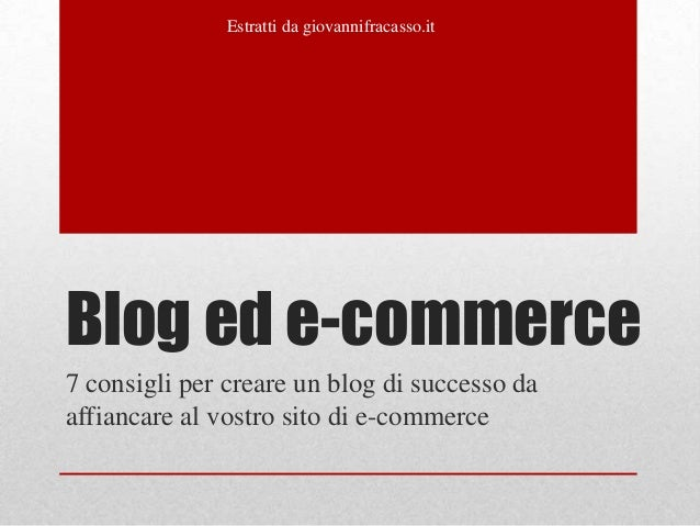 Estratti da giovannifracasso.itBlog ed e-commerce7 consigli per creare un blog di successo daaffiancare al vostro sito di ...