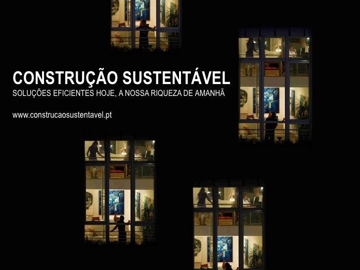 CONSTRUÇÃO SUSTENTÁVELSOLUÇÕES EFICIENTES HOJE, A NOSSA RIQUEZA DE AMANHÃwww.construcaosustentavel.pt