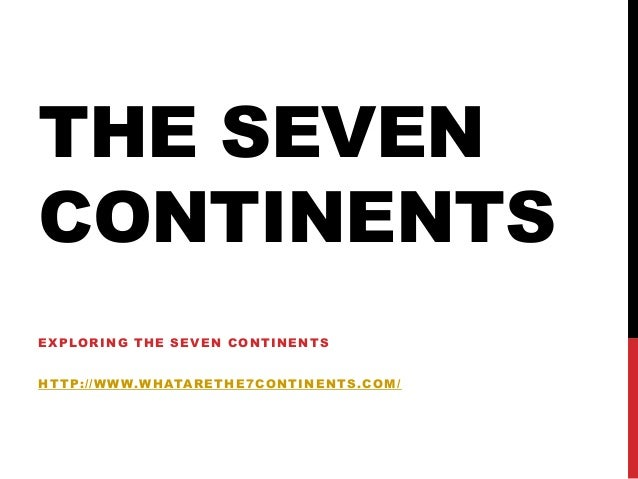 THE SEVEN CONTINENTS EXPLORING THE SEVEN CONTINENTS HTTP://WWW.WHATARETHE7CONTINENTS.COM/