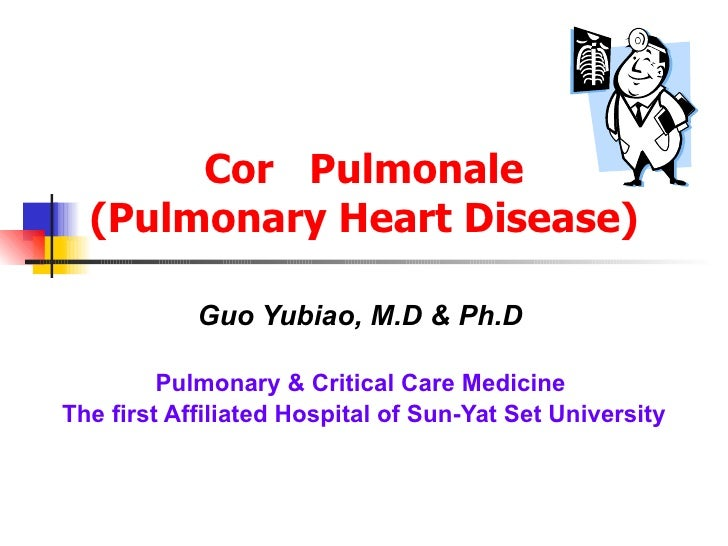 Cor  Pulmonale (Pulmonary Heart Disease) Guo Yubiao, M.D & Ph.D   Pulmonary & Critical Care Medicine  The first Affiliated...