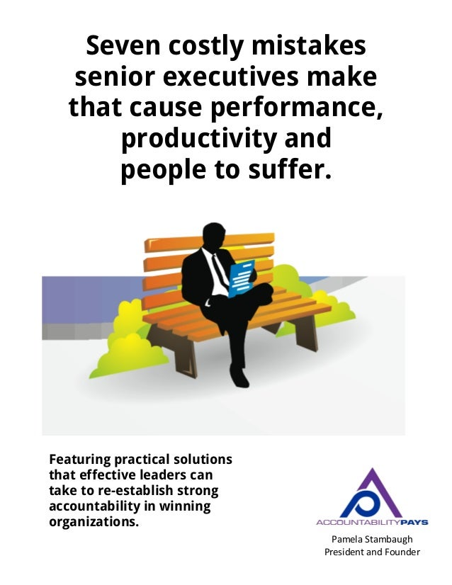 7 Costly Mistakes Senior Executives Make That Cause Performance, Productivity and People to Suffer.