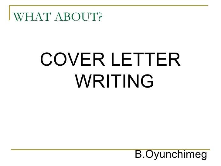 WHAT ABOUT? <ul><li>COVER LETTER WRITING </li></ul>B.Oyunchimeg