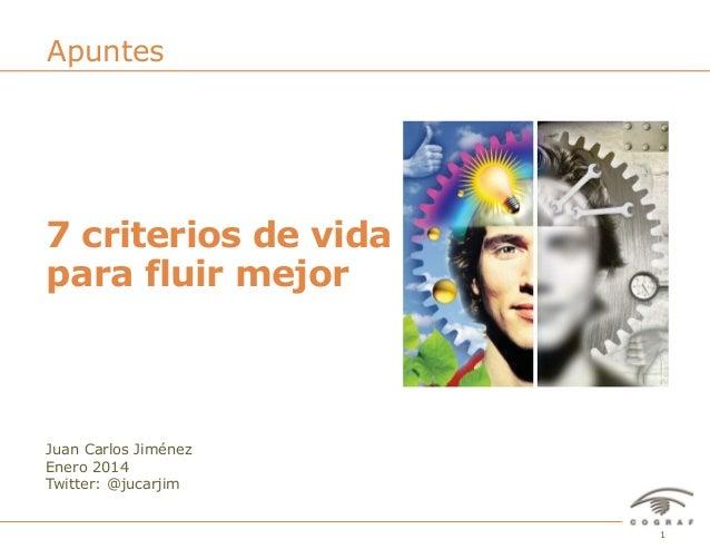 Apuntes  7 criterios de vida para fluir mejor  Juan Carlos Jiménez Enero 2014 Twitter: @jucarjim  7 Criterios de vida para...