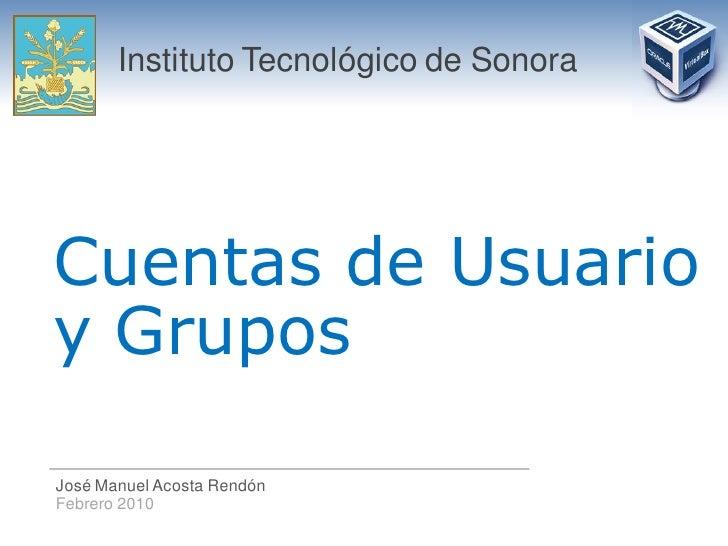 Instituto Tecnológico de Sonora     Cuentas de Usuario y Grupos  José Manuel Acosta Rendón Febrero 2010
