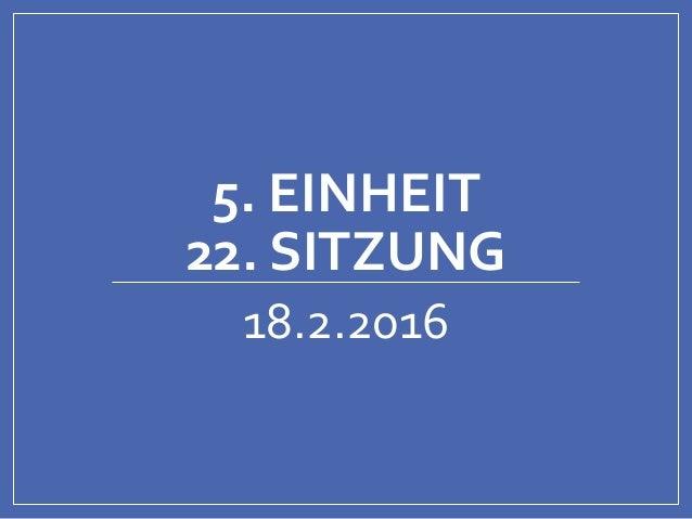 5. EINHEIT 22. SITZUNG 18.2.2016