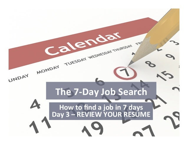 The	   7-­‐Day	   Job	   Search	    How	   to	   find	   a	   job	   in	   7	   days	    Day	   3	   –	   REVIEW	   YOUR	  ...