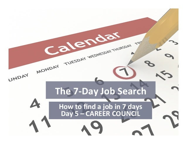 The  7-‐Day  Job  Search   How  to  find  a  job  in  7  days   Day  5  –  CAREER  COUNCIL...