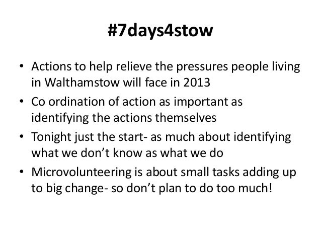 #7days4stow• Actions to help relieve the pressures people living  in Walthamstow will face in 2013• Co ordination of actio...