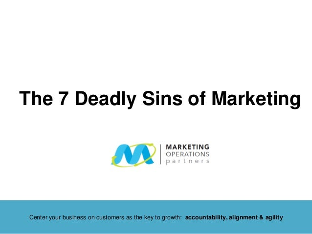 The 7 Deadly Sins of Marketing Center your business on customers as the key to growth: accountability, alignment & agility