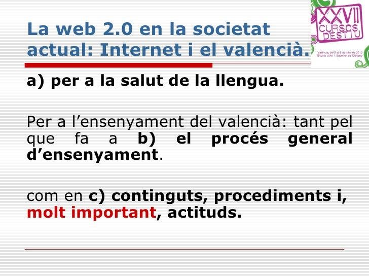 La web 2.0 en la societat actual: Internet i el valencià. <ul><li>a)   per a la salut de la llengua.   </li></ul><ul><li>P...