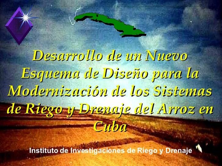 Desarrollo de un Nuevo Esquema de Diseño para la Modernización de los Sistemas de Riego y Drenaje del Arroz en Cuba Instit...