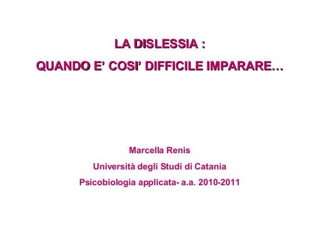 LA DISLESSIA : QUANDO E' COSI' DIFFICILE IMPARARE…  Marcella Renis Università degli Studi di Catania Psicobiologia applica...