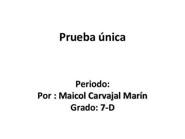 Prueba única         Periodo:Por : Maicol Carvajal Marín        Grado: 7-D