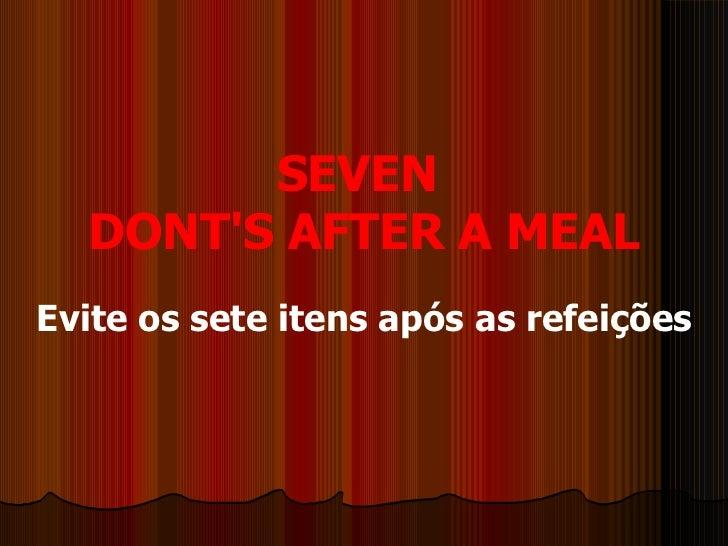 SEVEN  DONT'S AFTER A MEAL Evite os sete itens após as refeições