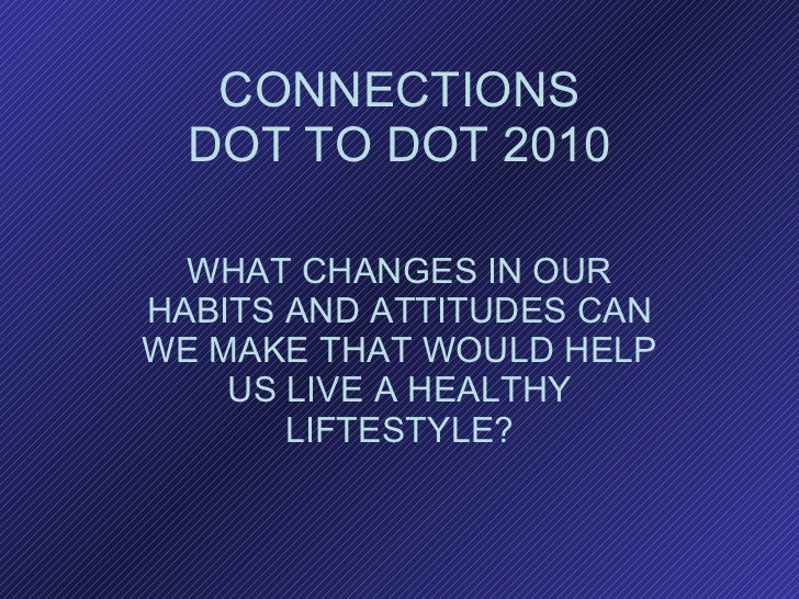 CONNECTIONS DOT TO DOT 2010 WHAT CHANGES IN OUR HABITS AND ATTITUDES CAN WE MAKE THAT WOULD HELP US LIVE A HEALTHY LIFTEST...