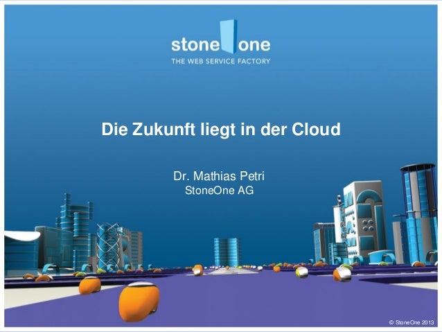 © StoneOne 2013 Die Zukunft liegt in der Cloud Dr. Mathias Petri StoneOne AG