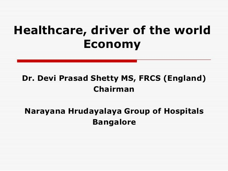 Healthcare, driver of the world          Economy Dr. Devi Prasad Shetty MS, FRCS (England)                  Chairman Naray...