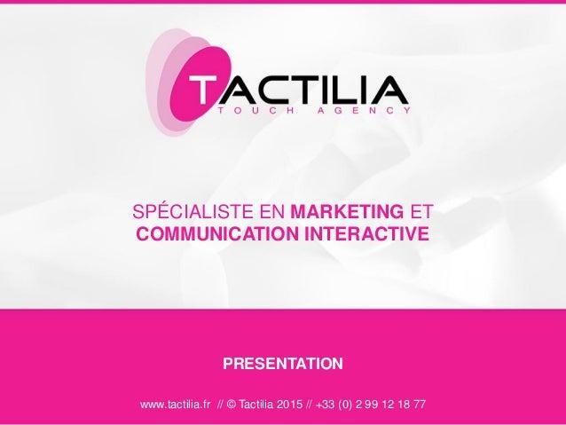 SPÉCIALISTE EN MARKETING ET COMMUNICATION INTERACTIVE www.tactilia.fr // © Tactilia 2015 // +33 (0) 2 99 12 18 77 PRESENTA...