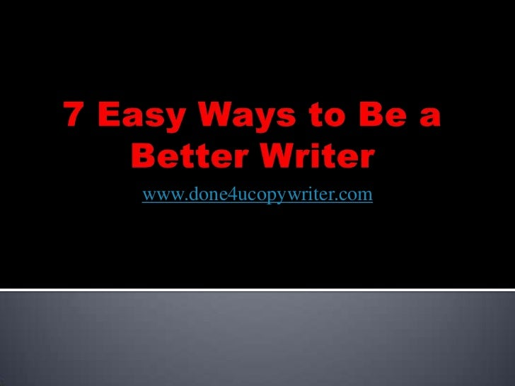 7 Easy Ways to Be a Better Writer<br />www.done4ucopywriter.com<br />