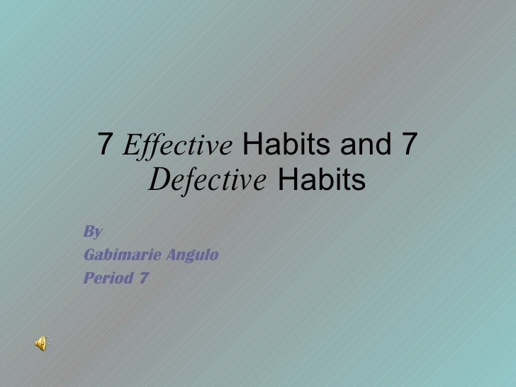 7  Effective  Habits and 7  Defective  Habits By Gabimarie Angulo Period 7
