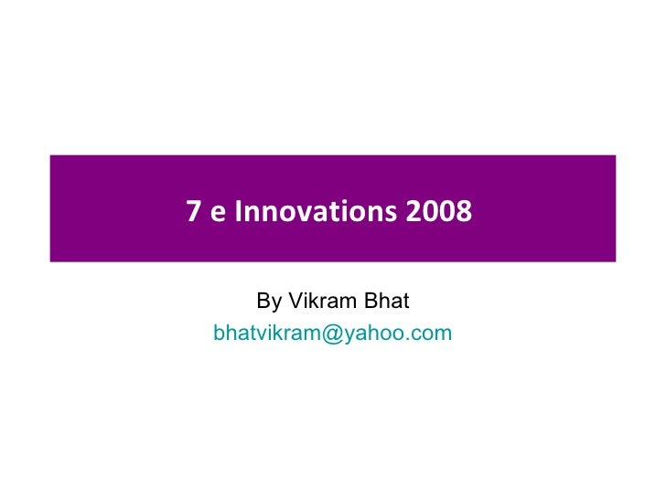7 e Innovations 2008  By Vikram Bhat [email_address]