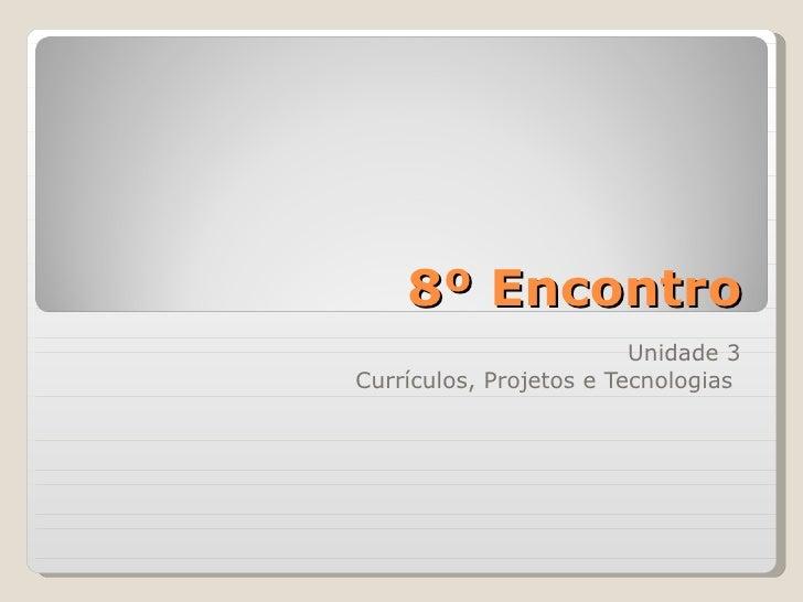 8º Encontro Unidade 3 Currículos, Projetos e Tecnologias