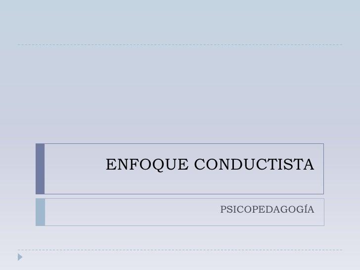 ENFOQUE CONDUCTISTA<br />PSICOPEDAGOGÍA<br />