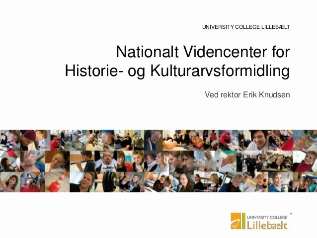 UNIVERSITY COLLEGE UNIVERSITY COLLEGE LILLEBÆLT Nationalt Videncenter for Historie- og Kulturarvsformidling Ved rektor Eri...