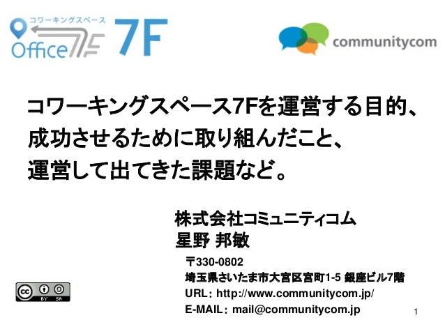 1  株式会社コミュニティコム  星野 邦敏  コワーキングスペース7Fを運営する目的、  成功させるために取り組んだこと、  運営して出てきた課題など。  〒330-0802  埼玉県さいたま市大宮区宮町1-5 銀座ビル7階  URL: ht...