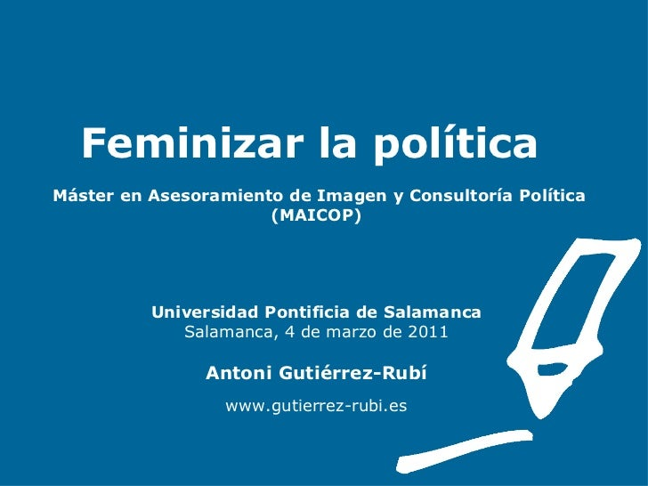 Feminizar la política    Máster en Asesoramiento de Imagen y Consultoría Política (MAICOP) Universidad Pontificia de Salam...