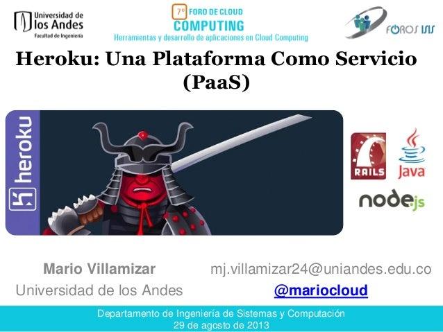 Departamento de Ingeniería de Sistemas y Computación 29 de agosto de 2013 Mario Villamizar Universidad de los Andes Heroku...