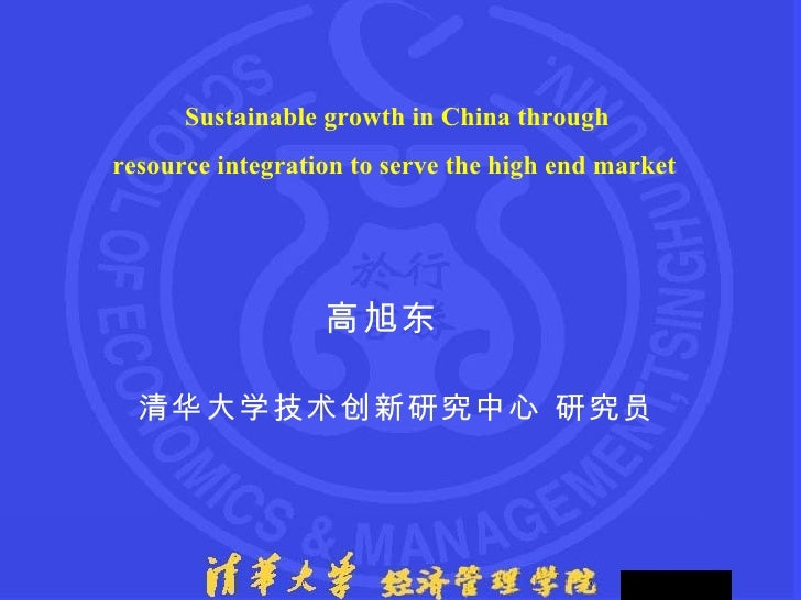 Sustainable growth in China through  resource integration to serve the high end market   高旭东  清华大学技术创新研究中心 研究员