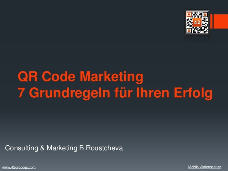 QR Code Marketing       7 Grundregeln für Ihren Erfolg Consulting & Marketing B.Roustchevawww.42qrcodes.com               ...