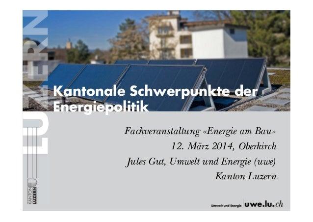 Fachveranstaltung «Energie am Bau» 12. März 2014, Oberkirch Jules Gut, Umwelt und Energie (uwe) Kanton Luzern Kantonale Sc...