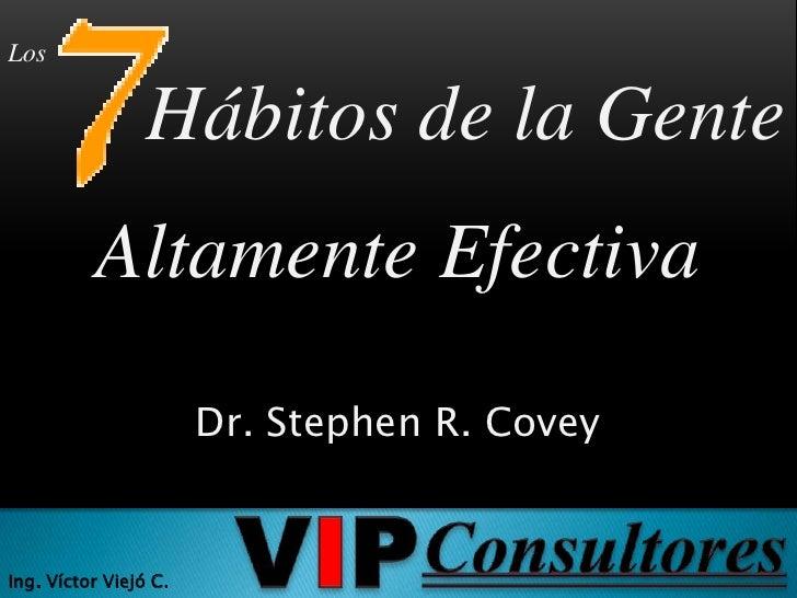 Los<br />Hábitos de la Gente<br />Altamente Efectiva<br />Dr. Stephen R. Covey<br />VIP<br />Consultores<br />Ing. Víctor ...