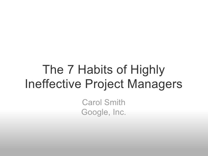 <ul>The 7 Habits of Highly Ineffective Project Managers </ul><ul>Carol Smith Google, Inc. </ul>