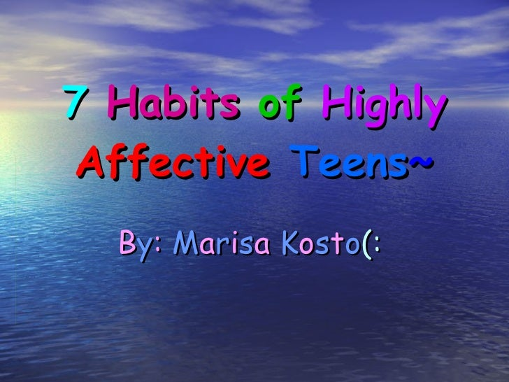 7   Habits   of   Highly   Affective   Teens ~ B y :   M a r i s a   K o s t o (: