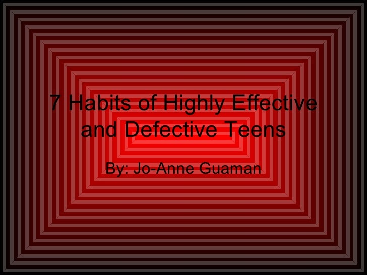 7 Habits of Highly Effective and Defective Teens By: Jo-Anne Guaman