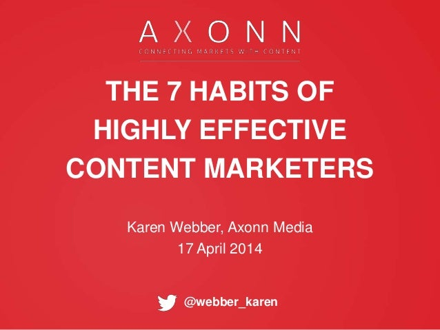 @webber_karen THE 7 HABITS OF HIGHLY EFFECTIVE CONTENT MARKETERS Karen Webber, Axonn Media 17 April 2014