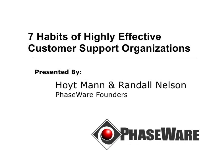 7 Habits of Highly Effective Customer Support Organizations Presented By:   Hoyt Mann & Randall Nelson PhaseWare Founders