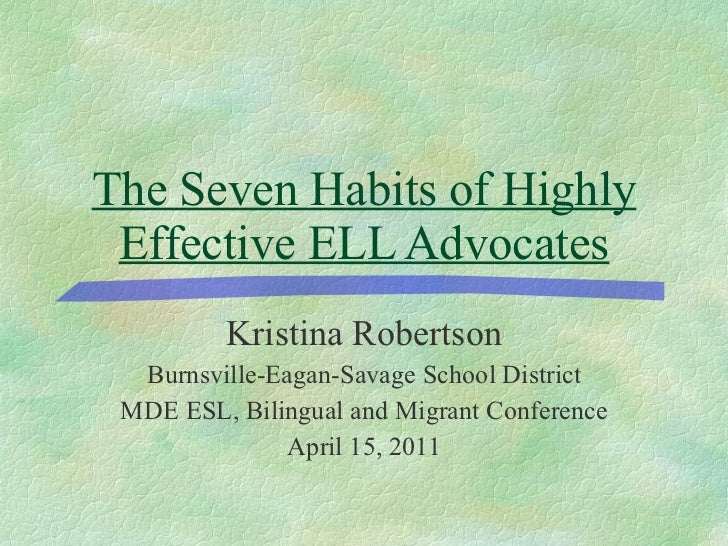 The Seven Habits of Highly Effective ELL Advocates <ul><li>Kristina Robertson </li></ul><ul><li>Burnsville-Eagan-Savage Sc...