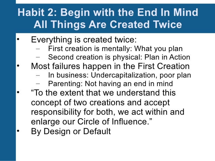 7 habits begin with the end Books: the 7 habits of highly effective people habit 2: begin with the end in mind: so, what do you want to be when you grow up that question may appear a little trite, but think about it for a moment.