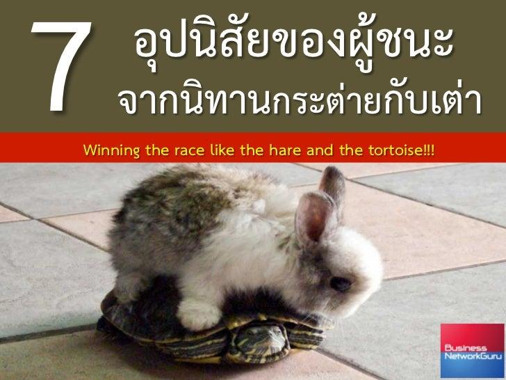 7      อุปนิสัยของผูชนะ     จากนิทานกระตายกับเตา       Winning the race like the hare and the tortoise!!!