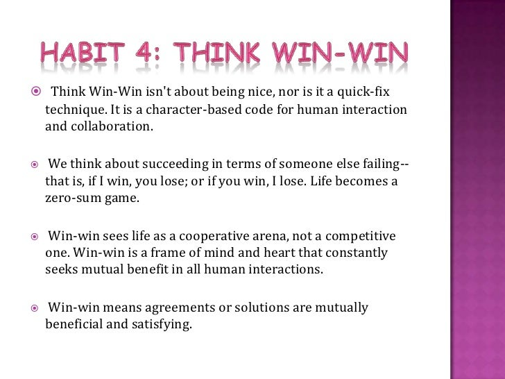 think win win Habit help habit 4: think win- win/everyone can win understanding the habit having'awin)win'attitude'means:' 1 seeing'life'as'acooperative'arena,'notacompetitive'one.