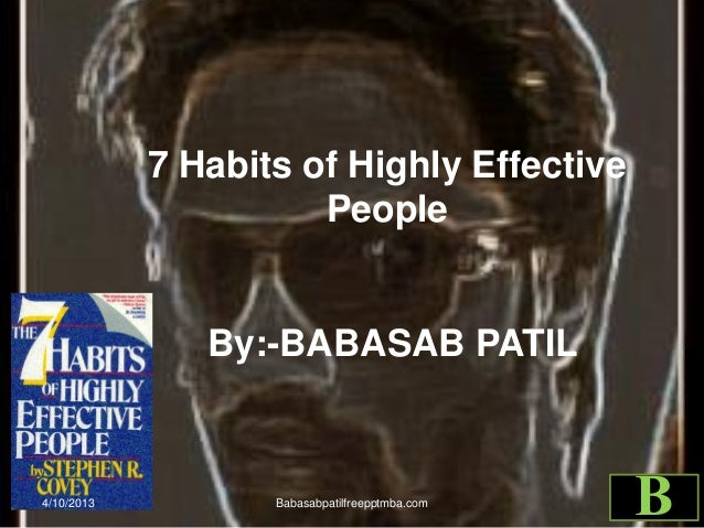 7 Habits of Highly Effective People By:-BABASAB PATIL 4/10/2013 Babasabpatilfreepptmba.com B