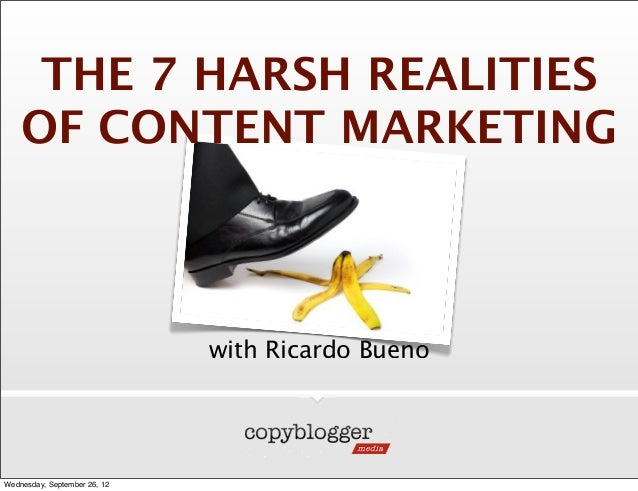 THE 7 HARSH REALITIES    OF CONTENT MARKETING                              with Ricardo BuenoWednesday, September 26, 12