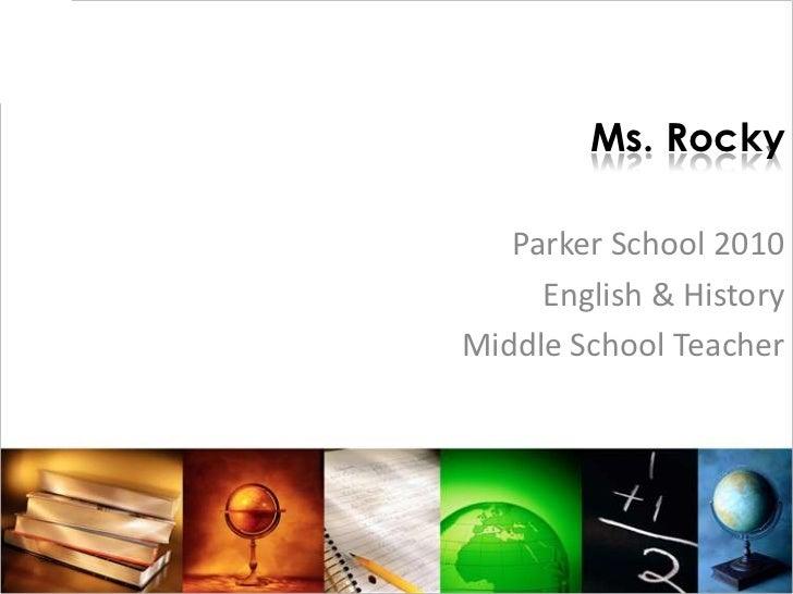 Ms. Rocky<br />Parker School 2010 <br />English & History <br />Middle School Teacher <br />
