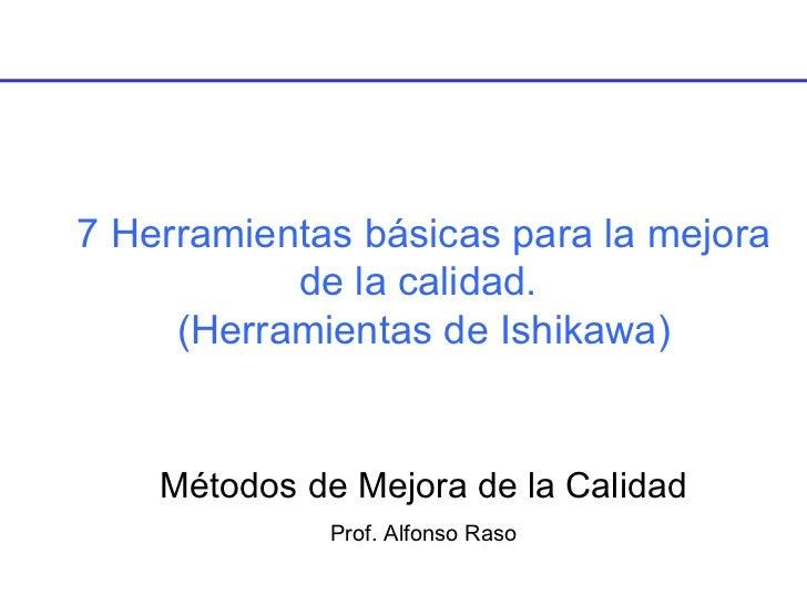 7 Herramientas básicas para la mejora de la calidad.  (Herramientas de Ishikawa) Métodos de Mejora de la Calidad Prof. Alf...