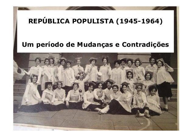 REPÚBLICA POPULISTA (1945-1964)  Um período de Mudanças e Contradições
